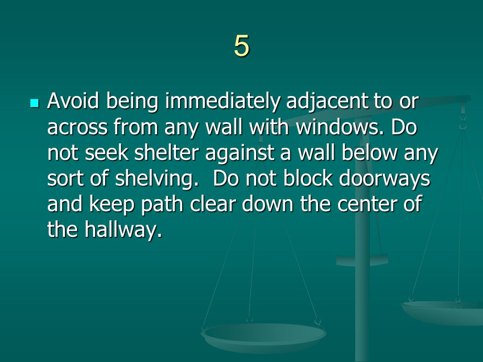 5 Avoid being immediately adjacent to or across from any wall with windows. Do not seek shelter against a wall below any sort of shelving. Do not bloc