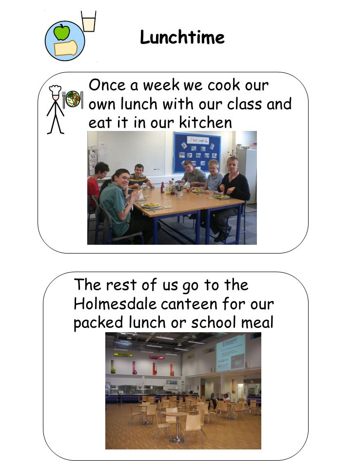 Lunchtime Once a week we cook our own lunch with our class and eat it in our kitchen The rest of us go to the Holmesdale canteen for our packed lunch
