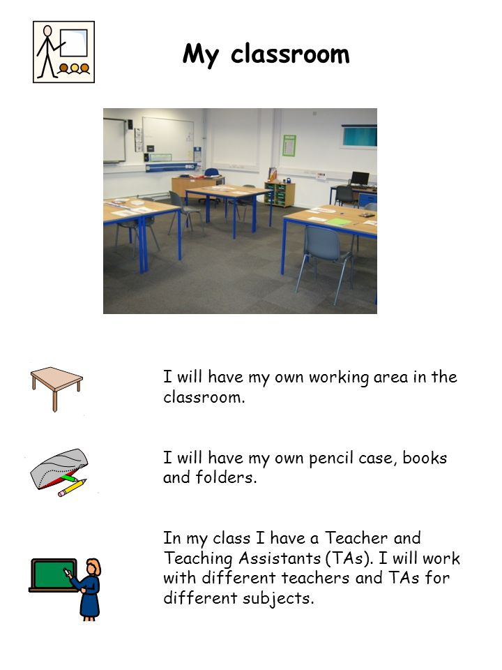 I will have my own working area in the classroom. I will have my own pencil case, books and folders. In my class I have a Teacher and Teaching Assista