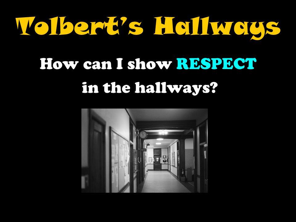 Tolbert's Hallways How can I show RESPECT in the hallways?