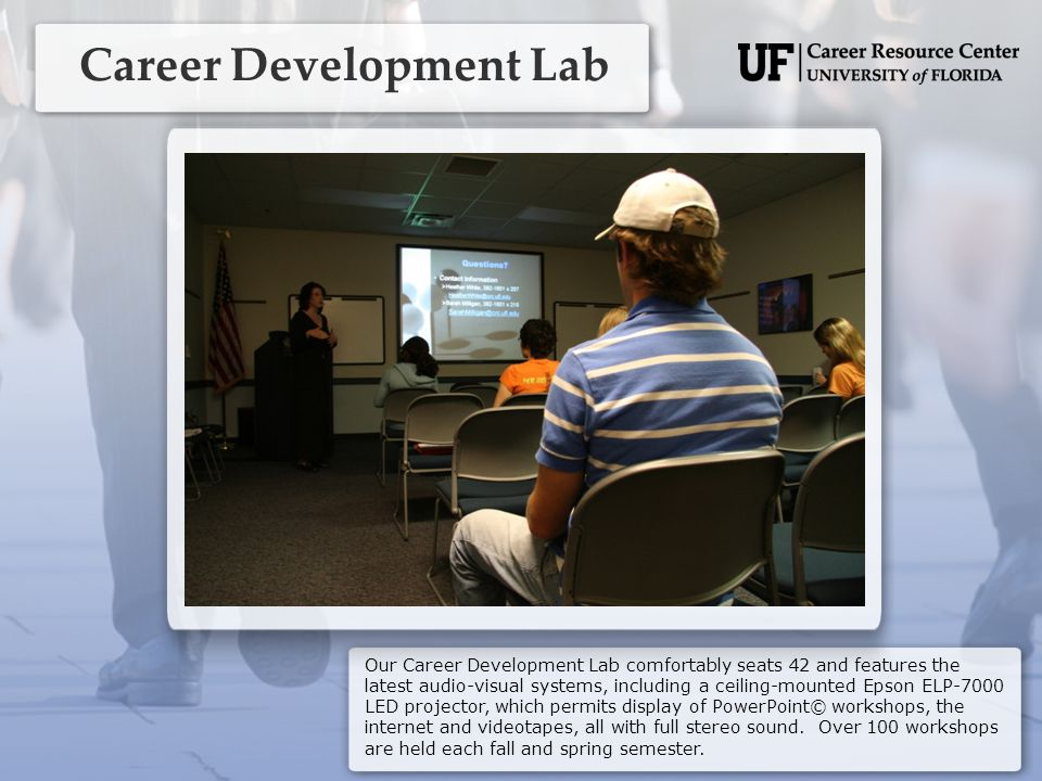 Career Development Lab Our Career Development Lab comfortably seats 42 and features the latest audio-visual systems, including a ceiling-mounted Epson ELP-7000 LED projector, which permits display of PowerPoint© workshops, the internet and videotapes, all with full stereo sound.