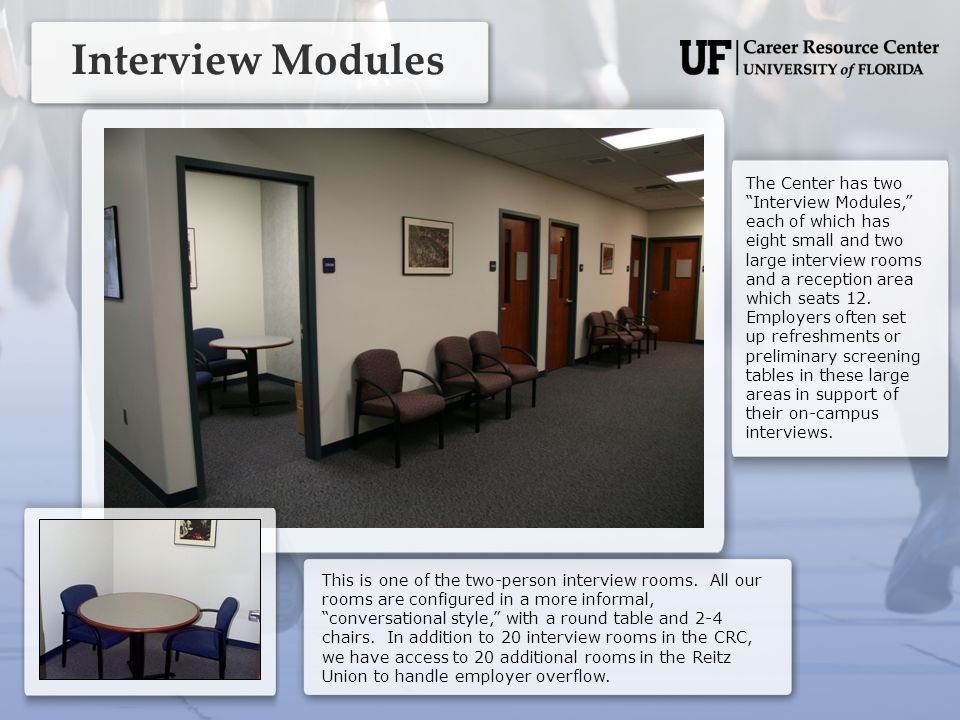 Interview Modules The Center has two Interview Modules, each of which has eight small and two large interview rooms and a reception area which seats 12.
