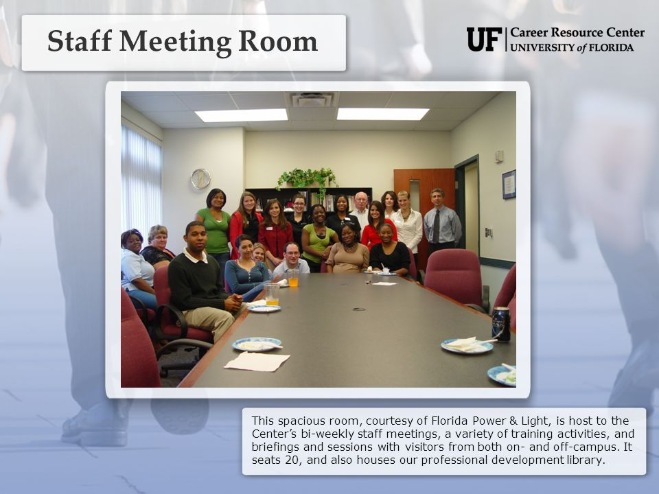 Staff Meeting Room This spacious room, courtesy of Florida Power & Light, is host to the Center's bi-weekly staff meetings, a variety of training activities, and briefings and sessions with visitors from both on- and off-campus.