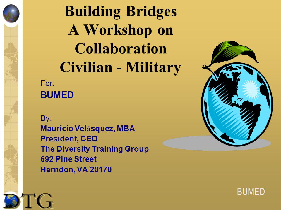 BUMED Building Bridges A Workshop on Collaboration Civilian - Military For: BUMED By: Mauricio Vel á squez, MBA President, CEO The Diversity Training