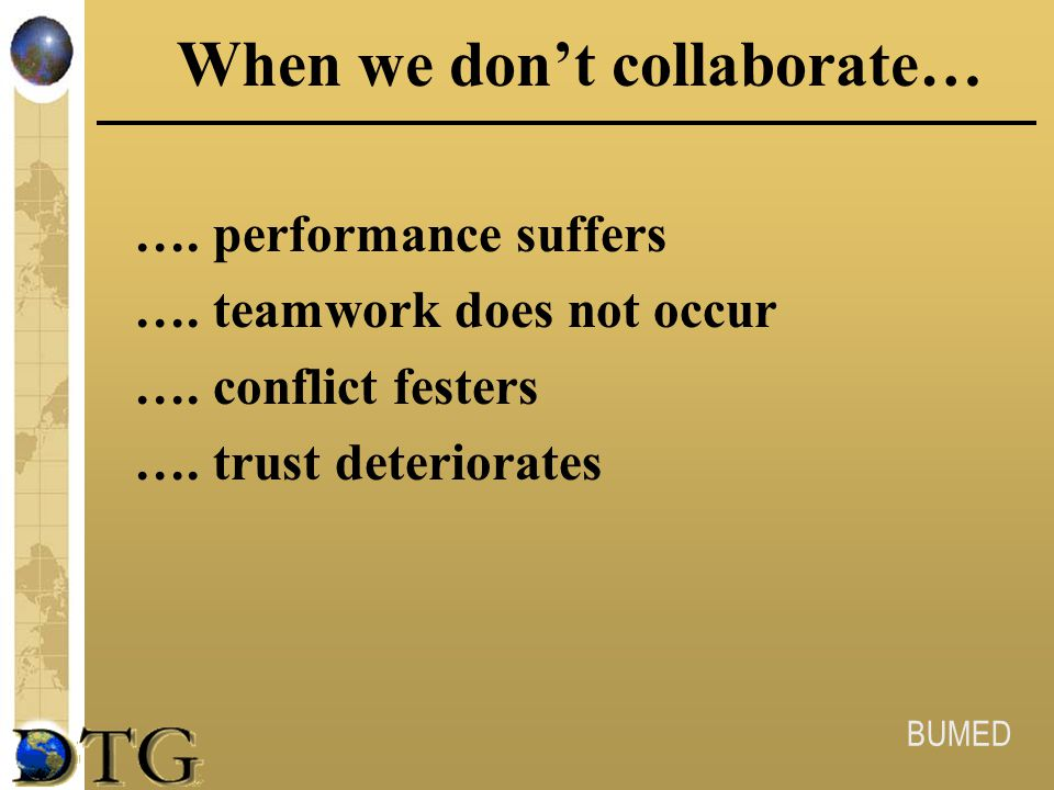 BUMED When we don't collaborate… …. performance suffers …. teamwork does not occur …. conflict festers …. trust deteriorates