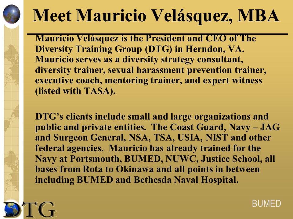 BUMED Meet Mauricio Velásquez, MBA Mauricio Velásquez is the President and CEO of The Diversity Training Group (DTG) in Herndon, VA. Mauricio serves a