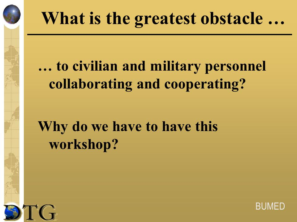 BUMED What is the greatest obstacle … … to civilian and military personnel collaborating and cooperating? Why do we have to have this workshop?
