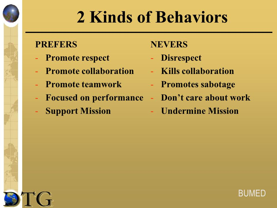 BUMED 2 Kinds of Behaviors PREFERS -Promote respect -Promote collaboration -Promote teamwork -Focused on performance -Support Mission NEVERS -Disrespe