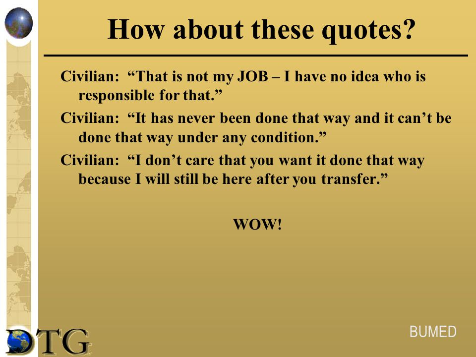 """BUMED How about these quotes? Civilian: """"That is not my JOB – I have no idea who is responsible for that."""" Civilian: """"It has never been done that way"""
