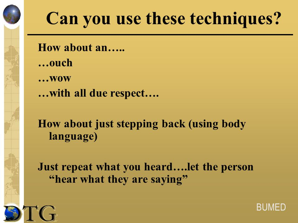BUMED Can you use these techniques? How about an….. …ouch …wow …with all due respect…. How about just stepping back (using body language) Just repeat