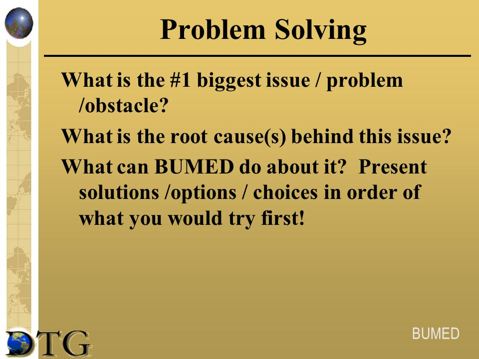 BUMED Problem Solving What is the #1 biggest issue / problem /obstacle? What is the root cause(s) behind this issue? What can BUMED do about it? Prese