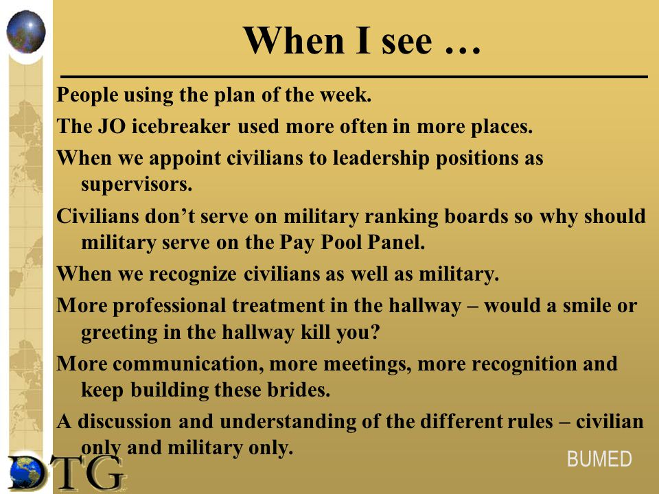 BUMED When I see … People using the plan of the week. The JO icebreaker used more often in more places. When we appoint civilians to leadership positi