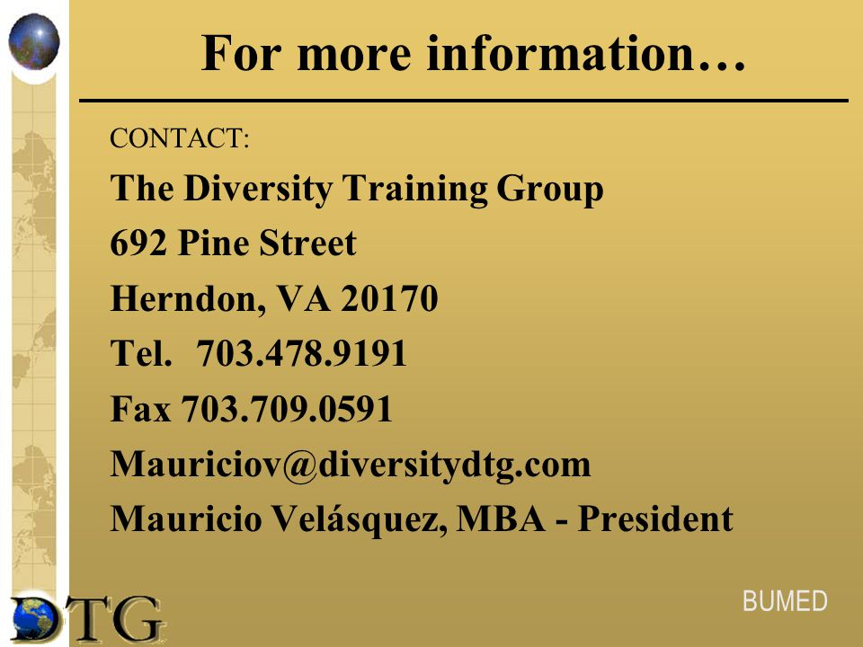 BUMED For more information… CONTACT: The Diversity Training Group 692 Pine Street Herndon, VA 20170 Tel.703.478.9191 Fax 703.709.0591 Mauriciov@divers