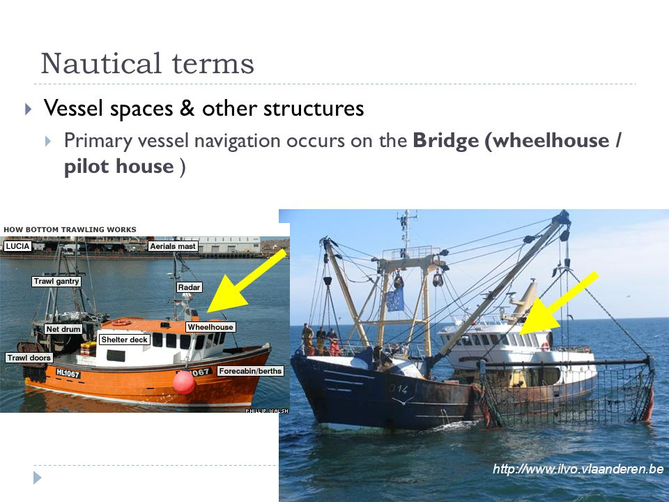 Nautical terms  Vessel spaces & other structures  Primary vessel navigation occurs on the Bridge (wheelhouse / pilot house ) http://www.ilvo.vlaande