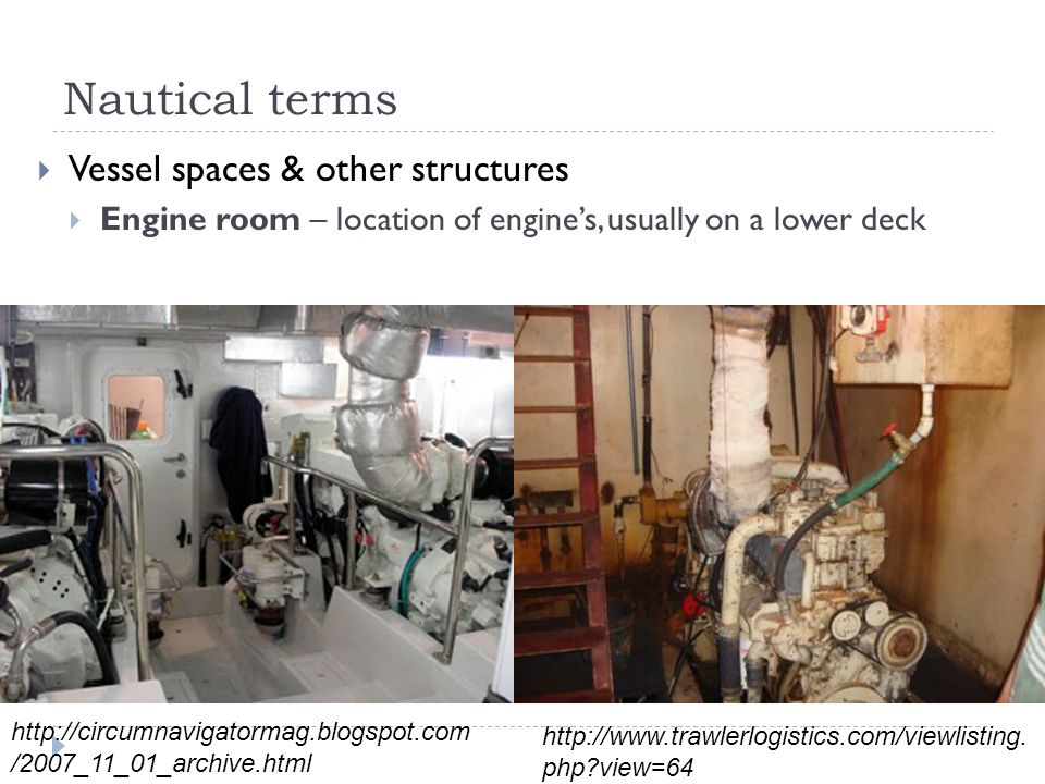 Nautical terms  Vessel spaces & other structures  Engine room – location of engine's, usually on a lower deck http://circumnavigatormag.blogspot.com