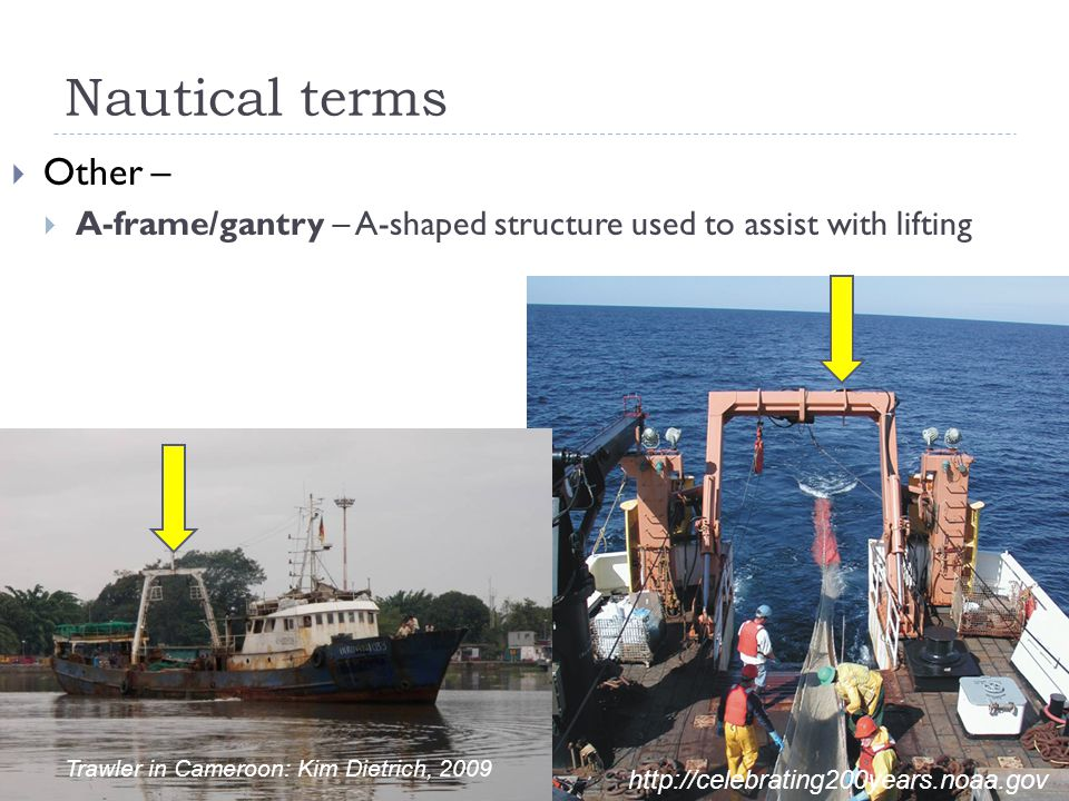 Nautical terms  Other –  A-frame/gantry – A-shaped structure used to assist with lifting http://celebrating200years.noaa.gov Trawler in Cameroon: Ki
