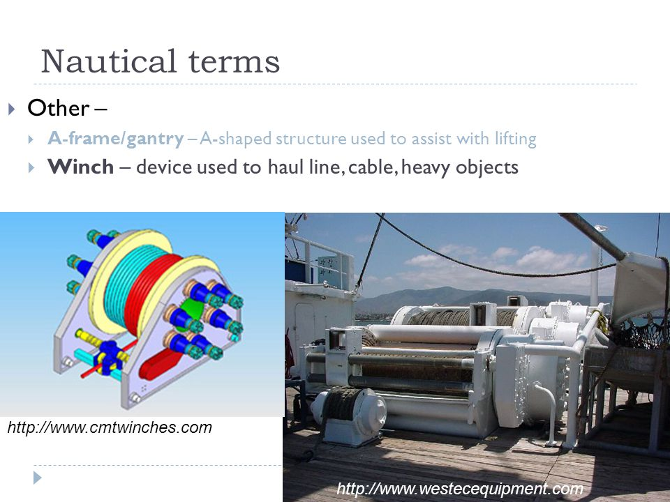 Nautical terms  Other –  A-frame/gantry – A-shaped structure used to assist with lifting  Winch – device used to haul line, cable, heavy objects ht