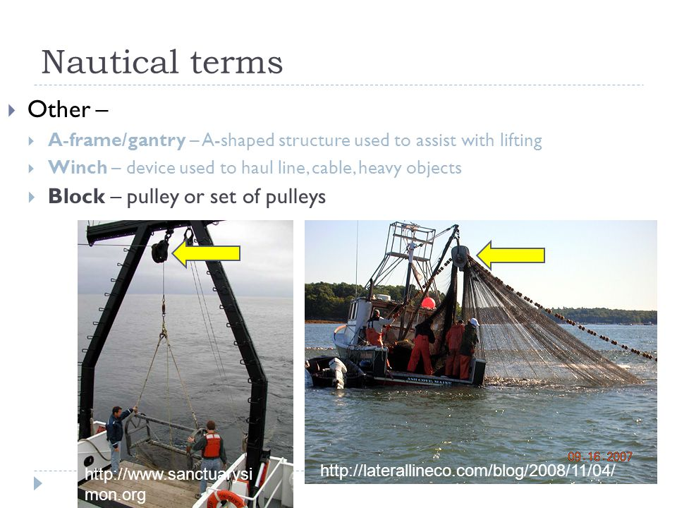 Nautical terms  Other –  A-frame/gantry – A-shaped structure used to assist with lifting  Winch – device used to haul line, cable, heavy objects  Block – pulley or set of pulleys http://www.sanctuarysi mon.org http://laterallineco.com/blog/2008/11/04/