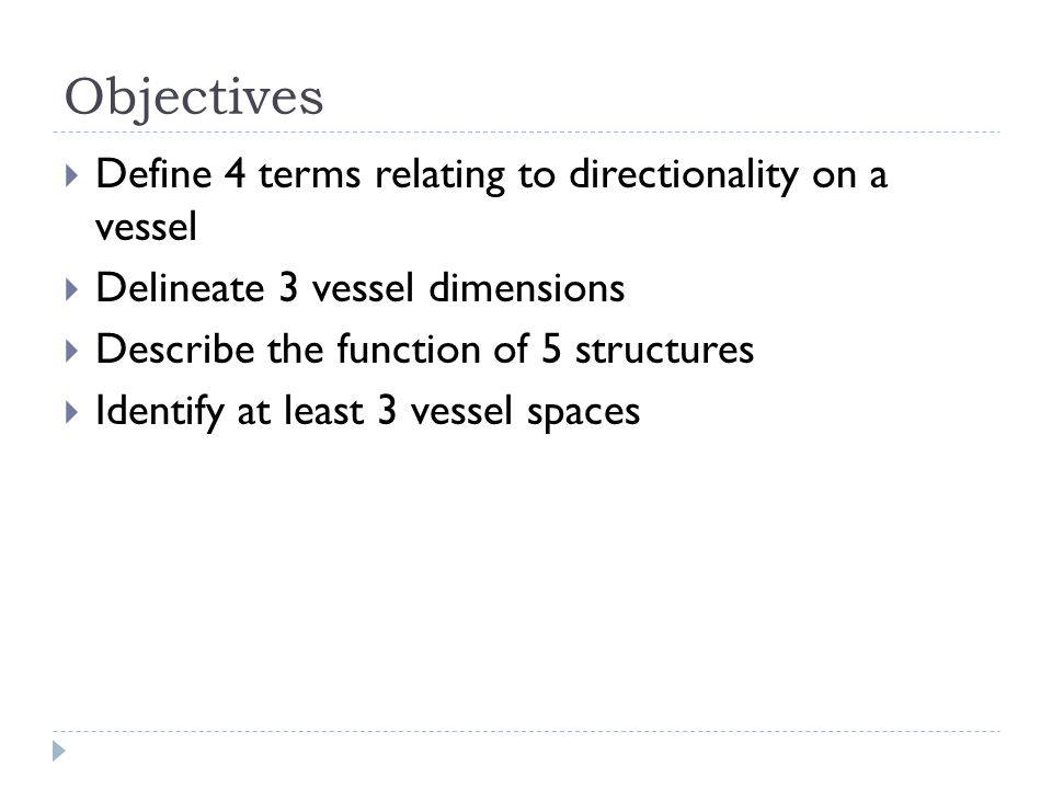 Objectives  Define 4 terms relating to directionality on a vessel  Delineate 3 vessel dimensions  Describe the function of 5 structures  Identify at least 3 vessel spaces