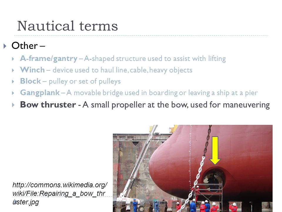 Nautical terms  Other –  A-frame/gantry – A-shaped structure used to assist with lifting  Winch – device used to haul line, cable, heavy objects  Block – pulley or set of pulleys  Gangplank – A movable bridge used in boarding or leaving a ship at a pier  Bow thruster - A small propeller at the bow, used for maneuvering http://commons.wikimedia.org/ wiki/File:Repairing_a_bow_thr uster.jpg