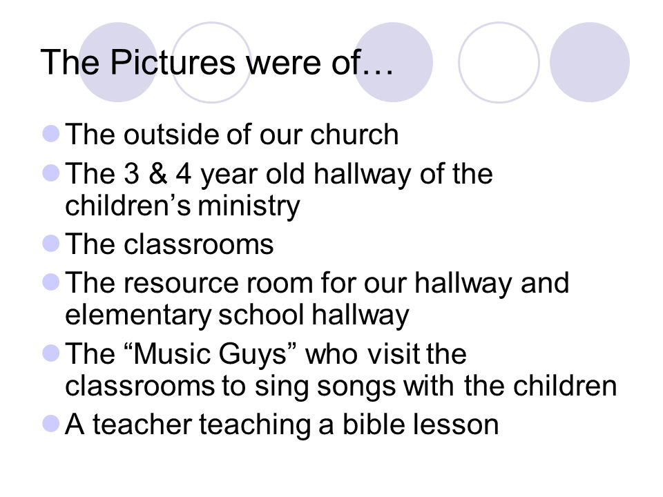 The Pictures were of… The outside of our church The 3 & 4 year old hallway of the children's ministry The classrooms The resource room for our hallway and elementary school hallway The Music Guys who visit the classrooms to sing songs with the children A teacher teaching a bible lesson