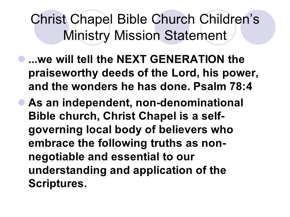 Christ Chapel Bible Church Children's Ministry Mission Statement...we will tell the NEXT GENERATION the praiseworthy deeds of the Lord, his power, and the wonders he has done.