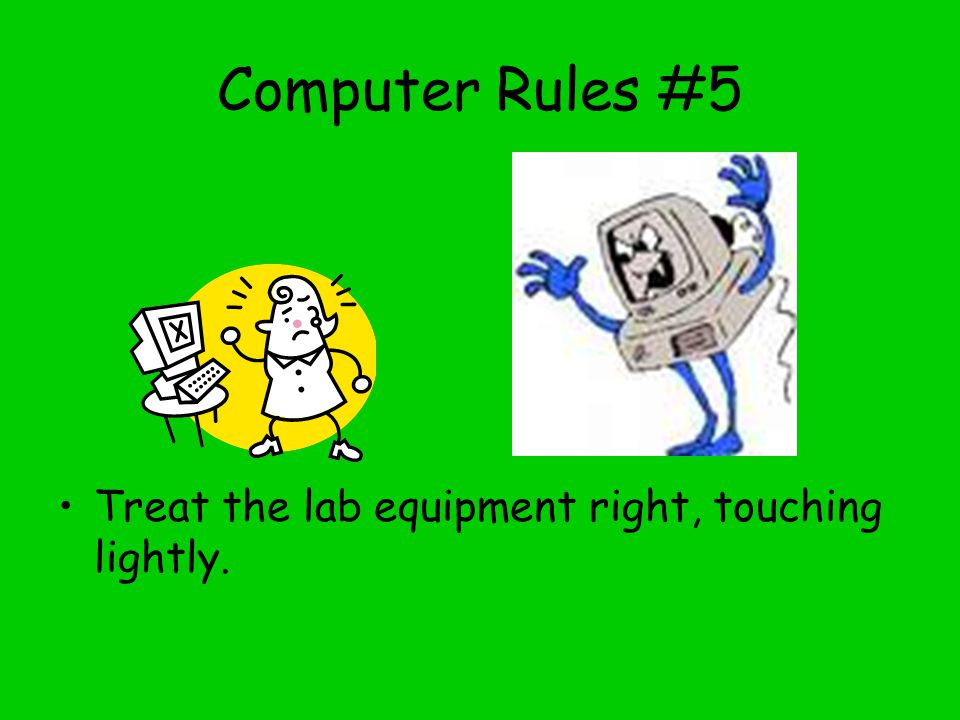Computer Lab Rules #4 If the computer asks if you would like to do something, like download, install or anything you are not sure about, ASK THE TEACH