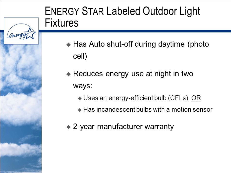 E NERGY S TAR Labeled Outdoor Light Fixtures u Has Auto shut-off during daytime (photo cell) u Reduces energy use at night in two ways:  Uses an energy-efficient bulb (CFLs) OR  Has incandescent bulbs with a motion sensor u 2-year manufacturer warranty