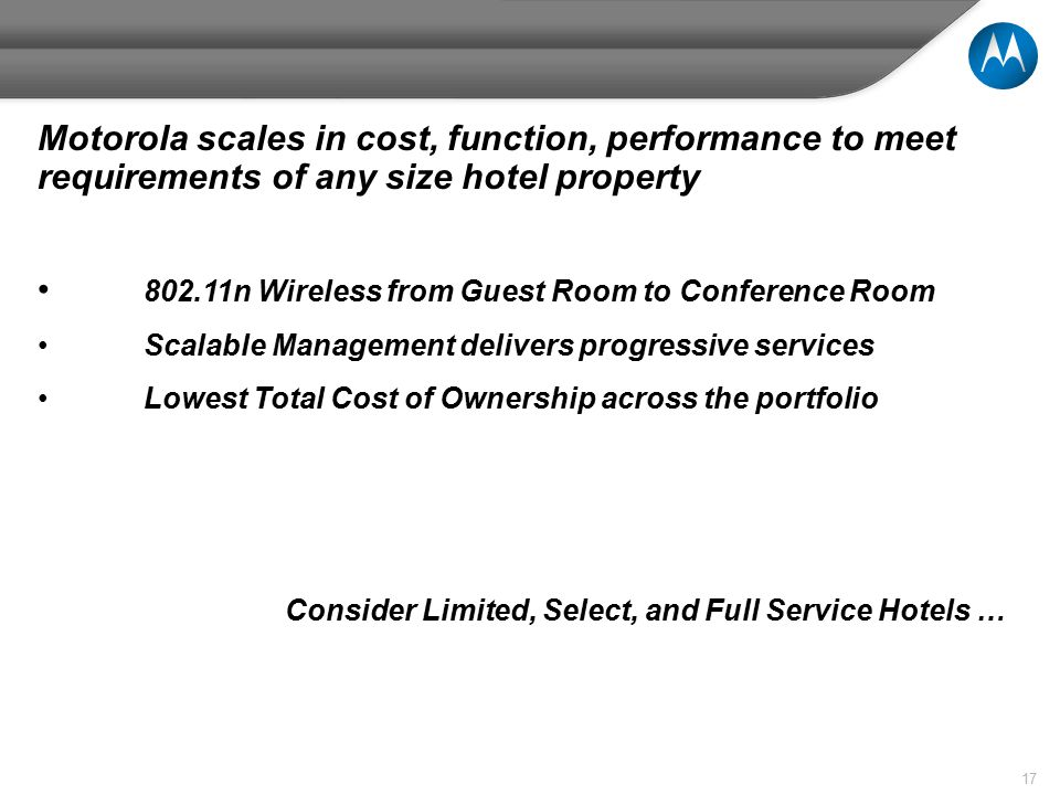 17 Motorola scales in cost, function, performance to meet requirements of any size hotel property 802.11n Wireless from Guest Room to Conference Room Scalable Management delivers progressive services Lowest Total Cost of Ownership across the portfolio Consider Limited, Select, and Full Service Hotels …