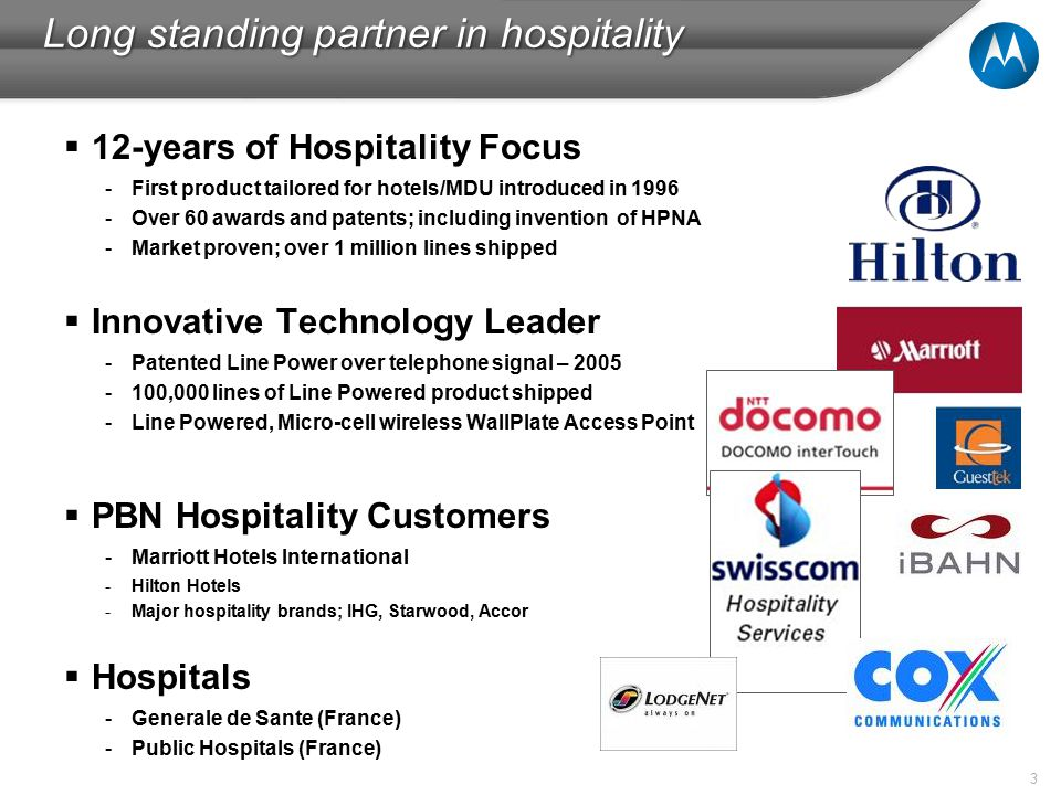 3  12-years of Hospitality Focus -First product tailored for hotels/MDU introduced in 1996 -Over 60 awards and patents; including invention of HPNA -Market proven; over 1 million lines shipped  Innovative Technology Leader -Patented Line Power over telephone signal – 2005 -100,000 lines of Line Powered product shipped -Line Powered, Micro-cell wireless WallPlate Access Point  PBN Hospitality Customers -Marriott Hotels International -Hilton Hotels -Major hospitality brands; IHG, Starwood, Accor  Hospitals -Generale de Sante (France) -Public Hospitals (France) Long standing partner in hospitality