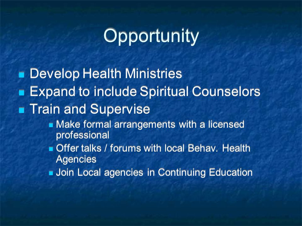Opportunity Develop Health Ministries Expand to include Spiritual Counselors Train and Supervise Make formal arrangements with a licensed professional Offer talks / forums with local Behav.