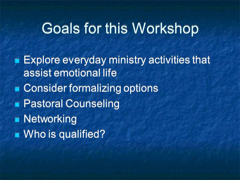 Goals for this Workshop Explore everyday ministry activities that assist emotional life Consider formalizing options Pastoral Counseling Networking Who is qualified.