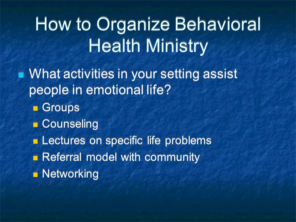 How to Organize Behavioral Health Ministry What activities in your setting assist people in emotional life.