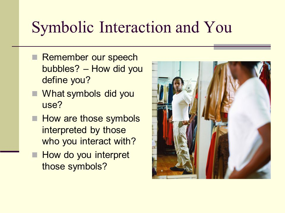 Symbolic Interaction and You Remember our speech bubbles? – How did you define you? What symbols did you use? How are those symbols interpreted by tho