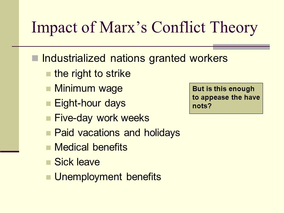 Impact of Marx's Conflict Theory Industrialized nations granted workers the right to strike Minimum wage Eight-hour days Five-day work weeks Paid vaca