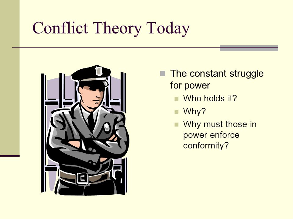 Conflict Theory Today The constant struggle for power Who holds it? Why? Why must those in power enforce conformity?