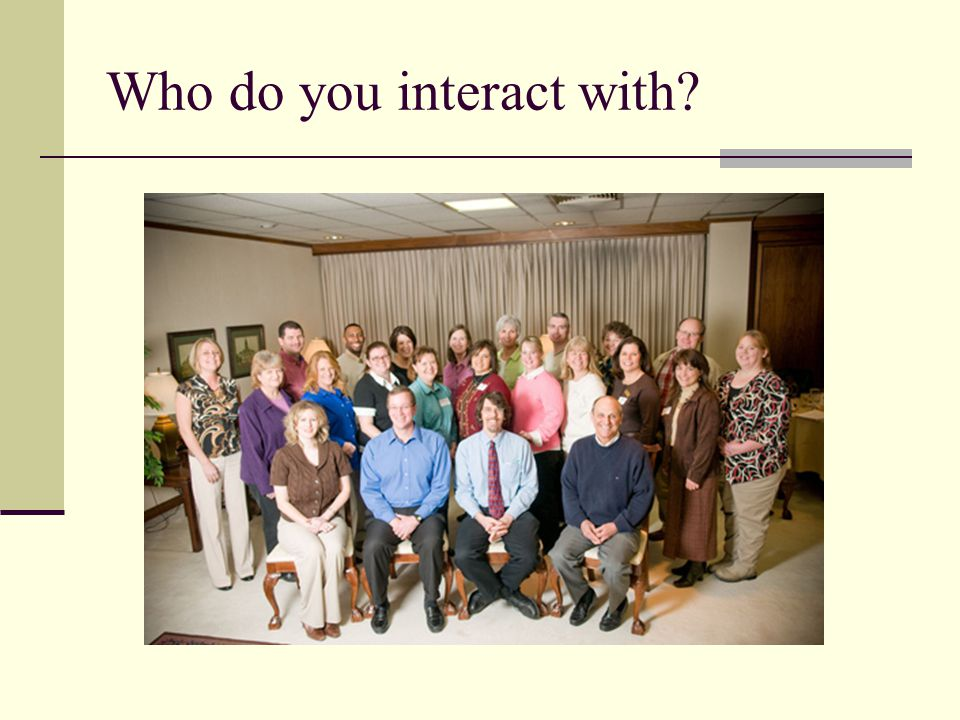 Who do you interact with?