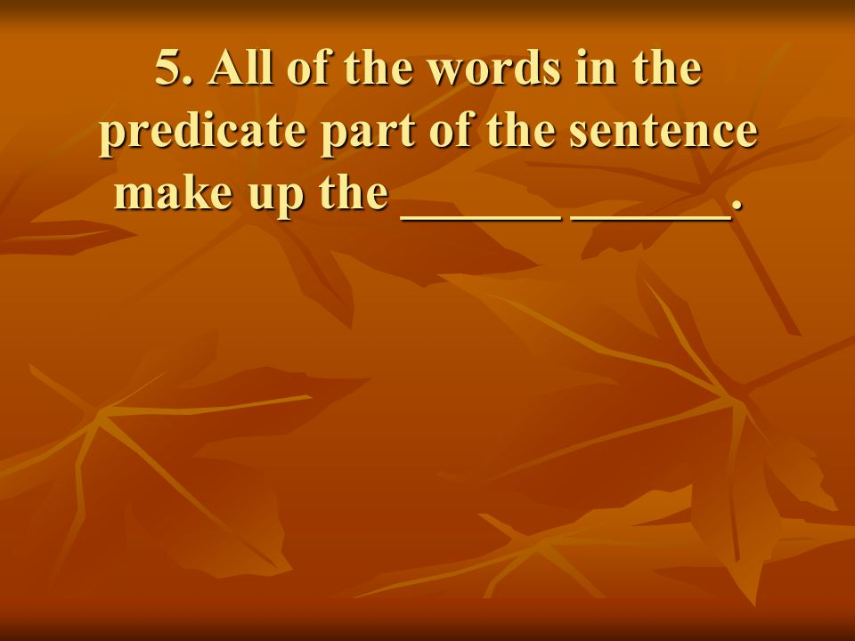 5. All of the words in the predicate part of the sentence make up the ______ ______.