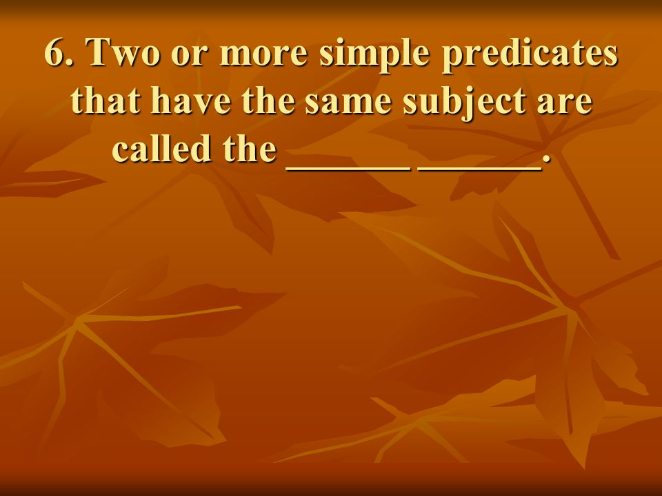 6. Two or more simple predicates that have the same subject are called the ______ ______.