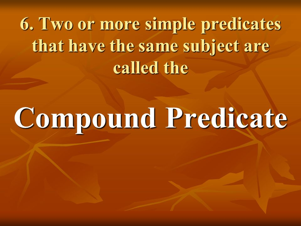 6. Two or more simple predicates that have the same subject are called the Compound Predicate