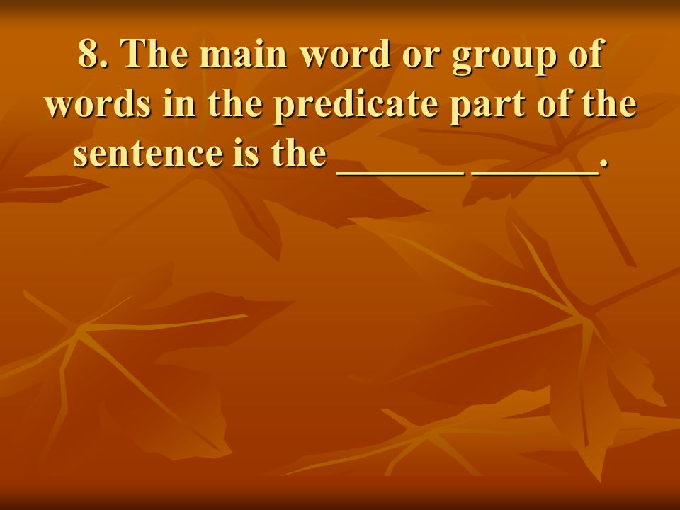 8. The main word or group of words in the predicate part of the sentence is the ______ ______.