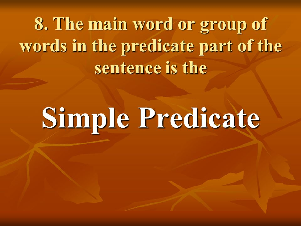 8. The main word or group of words in the predicate part of the sentence is the Simple Predicate