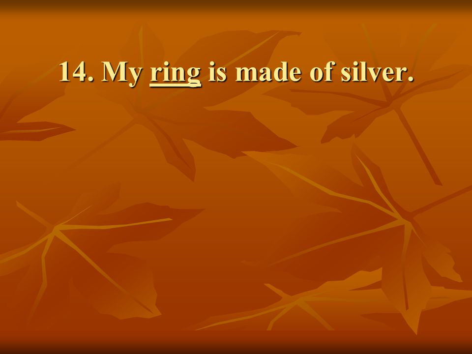 14. My ring is made of silver.