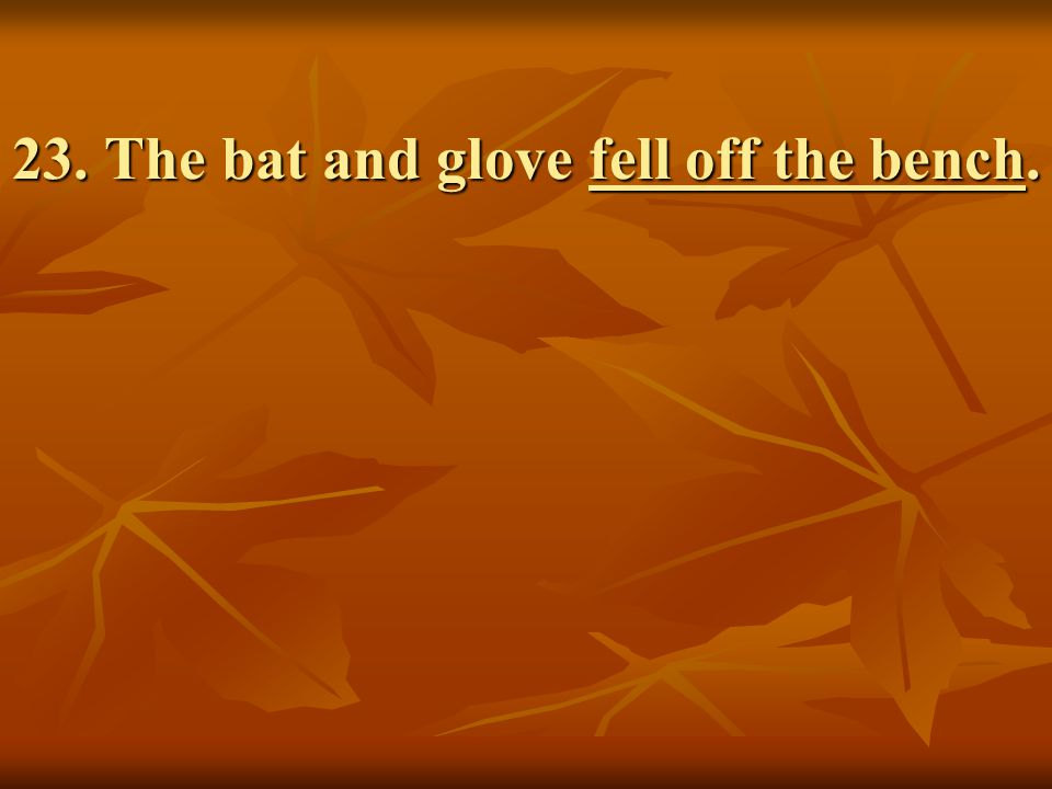 23. The bat and glove fell off the bench.