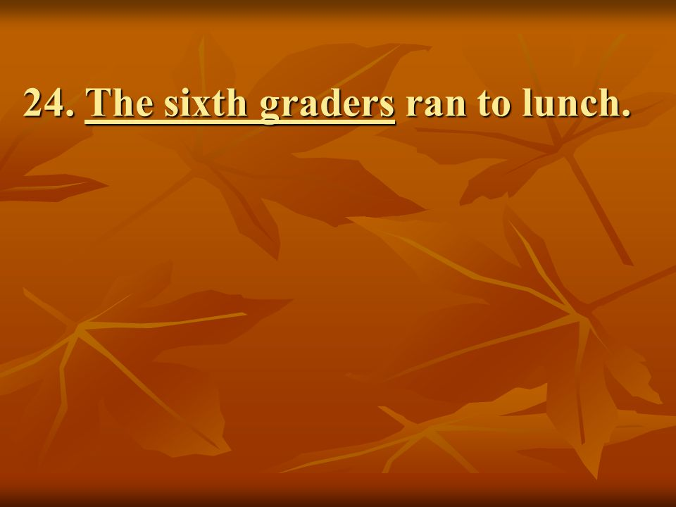 24. The sixth graders ran to lunch.