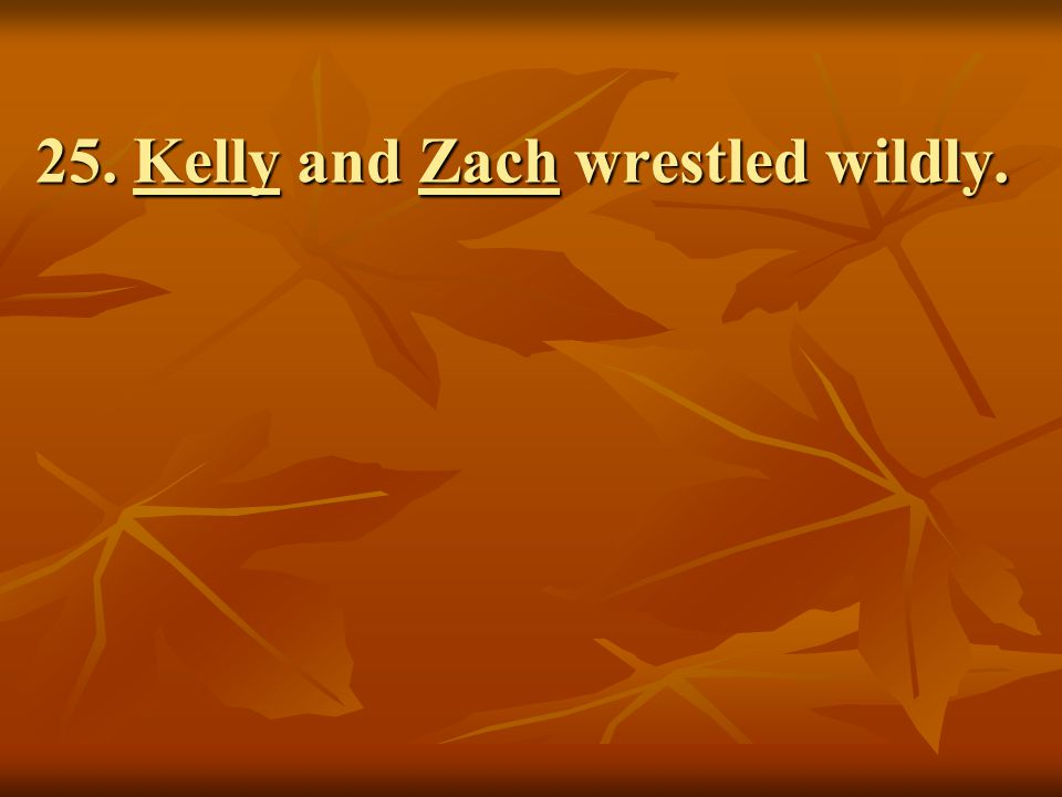 25. Kelly and Zach wrestled wildly.