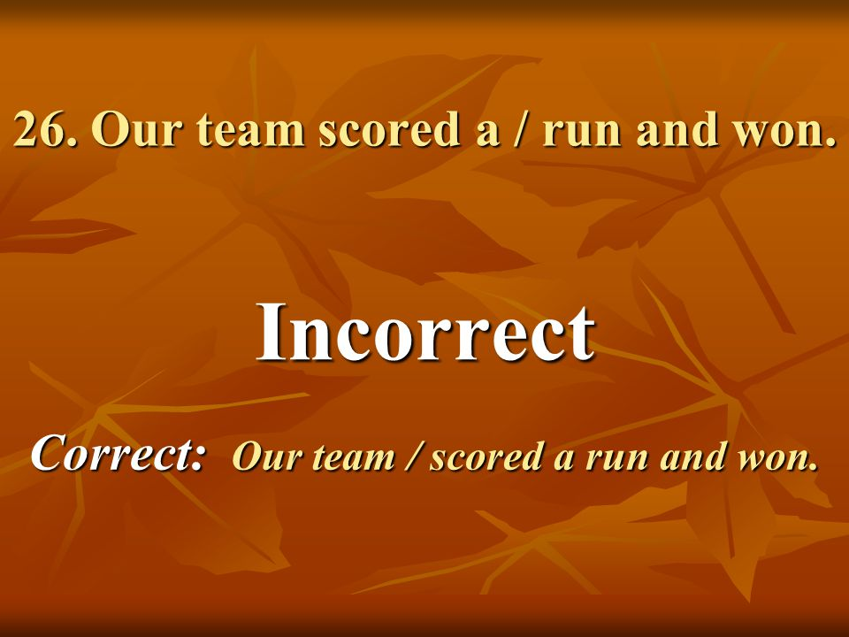 Incorrect Correct: Our team / scored a run and won.