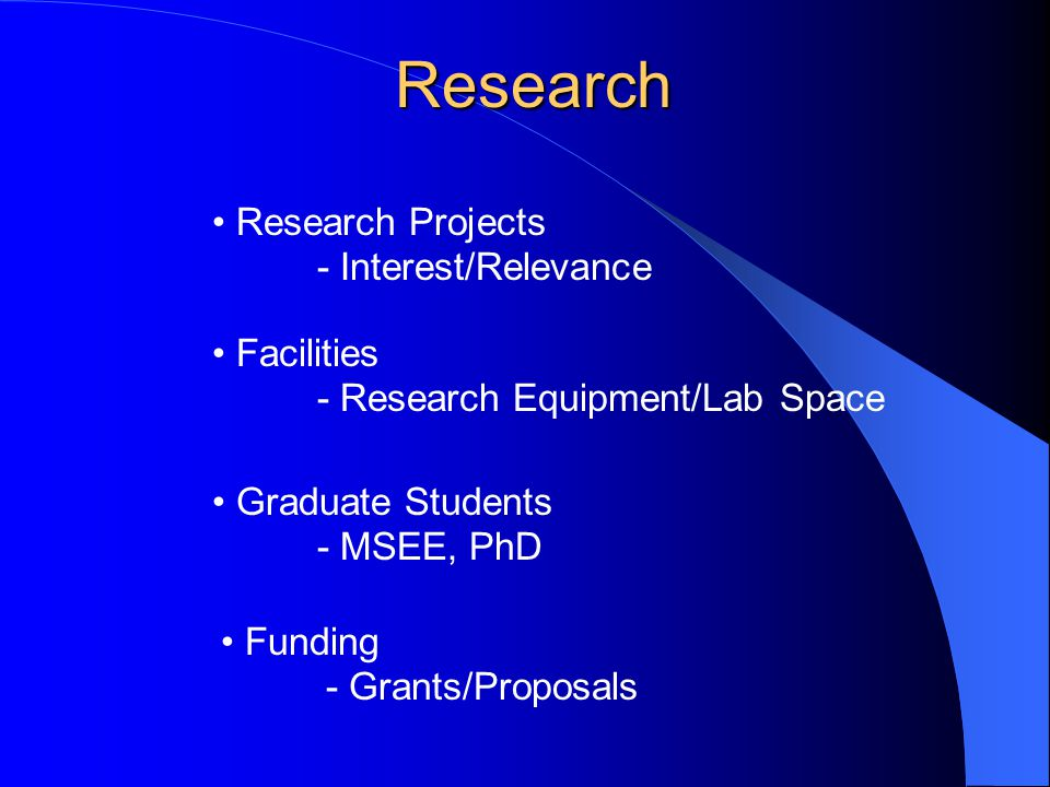 Research Funding - Grants/Proposals Facilities - Research Equipment/Lab Space Research Projects - Interest/Relevance Graduate Students - MSEE, PhD