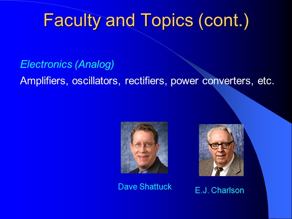 Electronics (Analog) Amplifiers, oscillators, rectifiers, power converters, etc. Dave Shattuck Faculty and Topics (cont.) E.J. Charlson