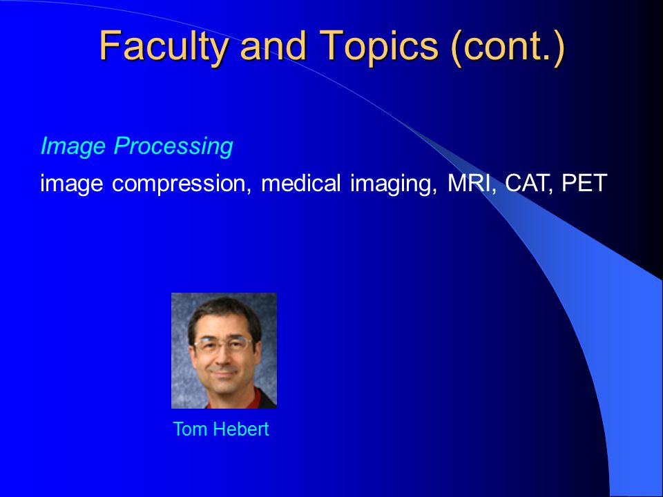 Image Processing image compression, medical imaging, MRI, CAT, PET Tom Hebert Faculty and Topics (cont.)